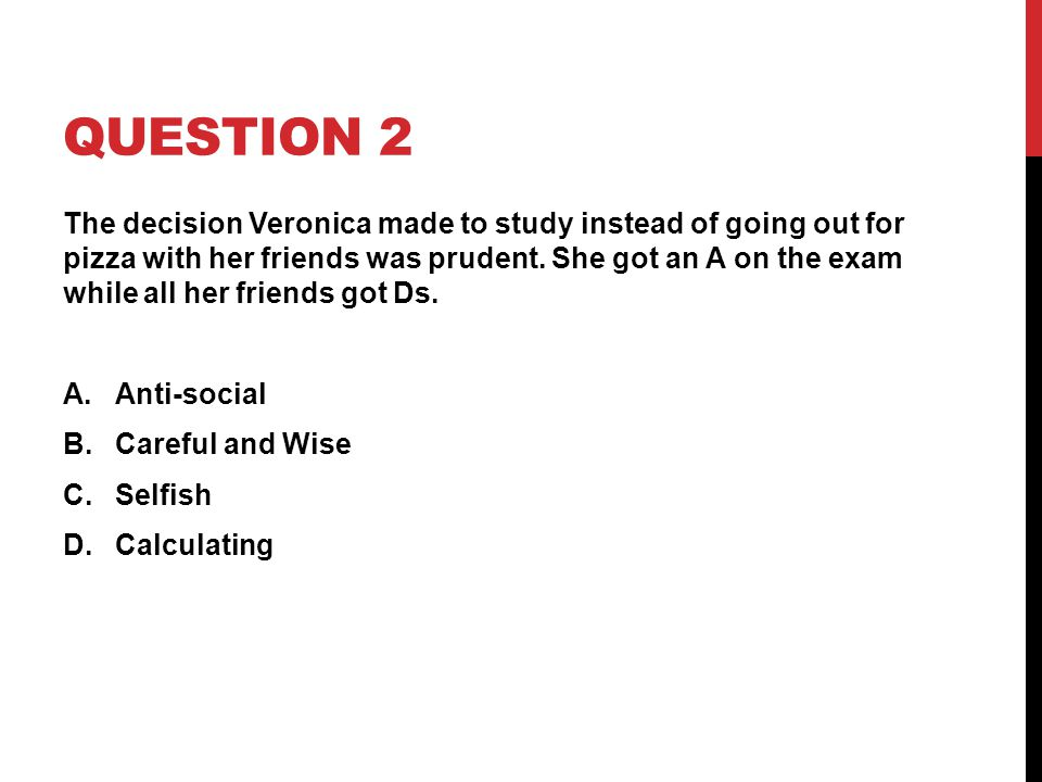 QUESTION 2 The decision Veronica made to study instead of going out for pizza with her friends was prudent. She got an A on the exam while all her fri