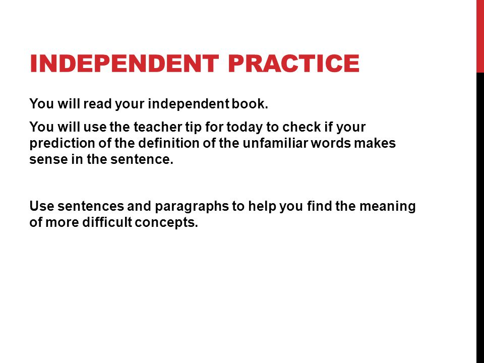 INDEPENDENT PRACTICE You will read your independent book. You will use the teacher tip for today to check if your prediction of the definition of the