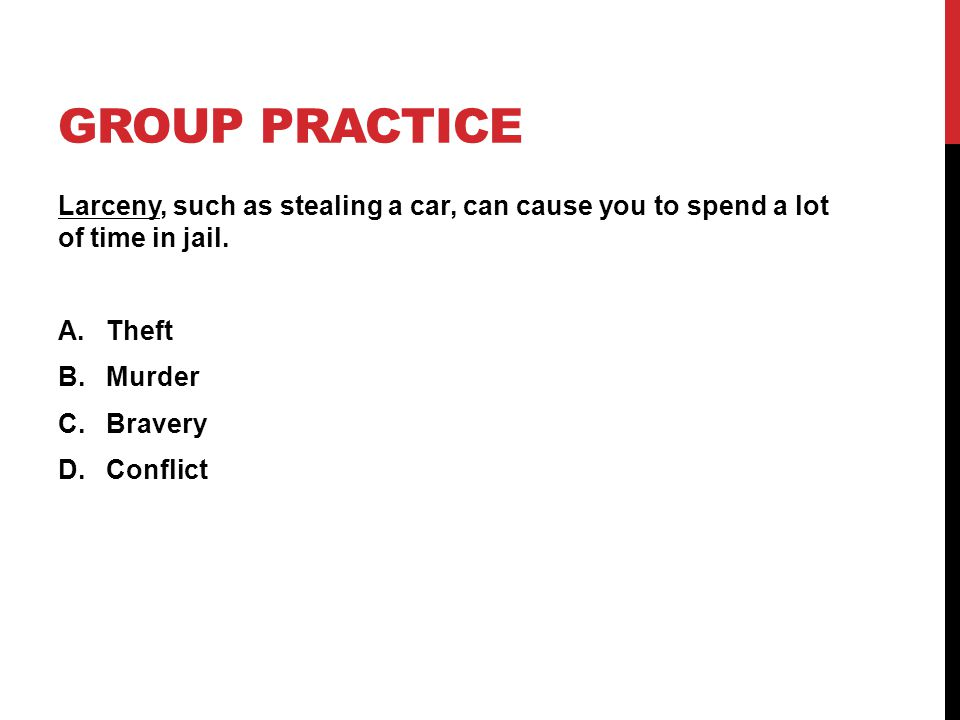 GROUP PRACTICE Larceny, such as stealing a car, can cause you to spend a lot of time in jail. A.Theft B.Murder C.Bravery D.Conflict