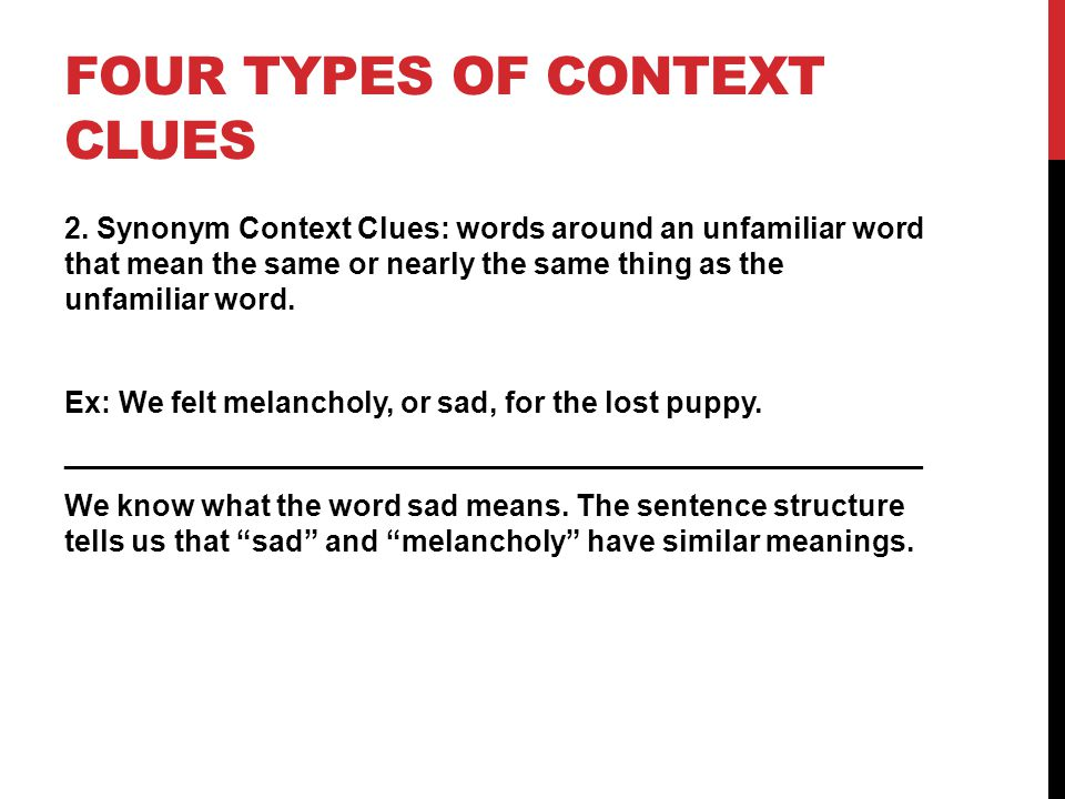 FOUR TYPES OF CONTEXT CLUES 2. Synonym Context Clues: words around an unfamiliar word that mean the same or nearly the same thing as the unfamiliar wo