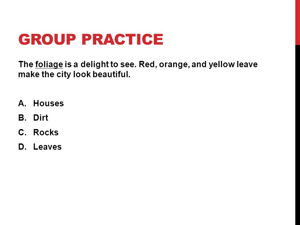 GROUP PRACTICE The foliage is a delight to see. Red, orange, and yellow leave make the city look beautiful. A.Houses B.Dirt C.Rocks D.Leaves