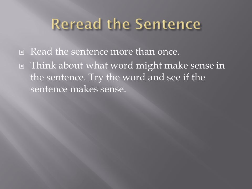  Read the sentence more than once. Think about what word might make sense in the sentence.