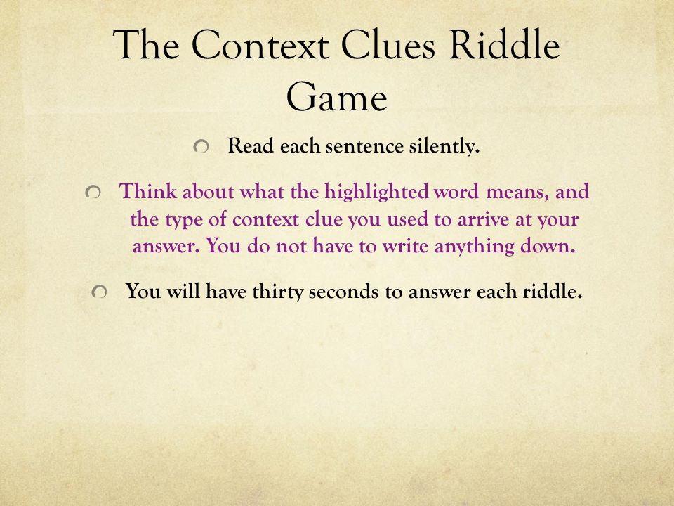 The Context Clues Riddle Game Read each sentence silently. Think about what the highlighted word means, and the type of context clue you used to arriv