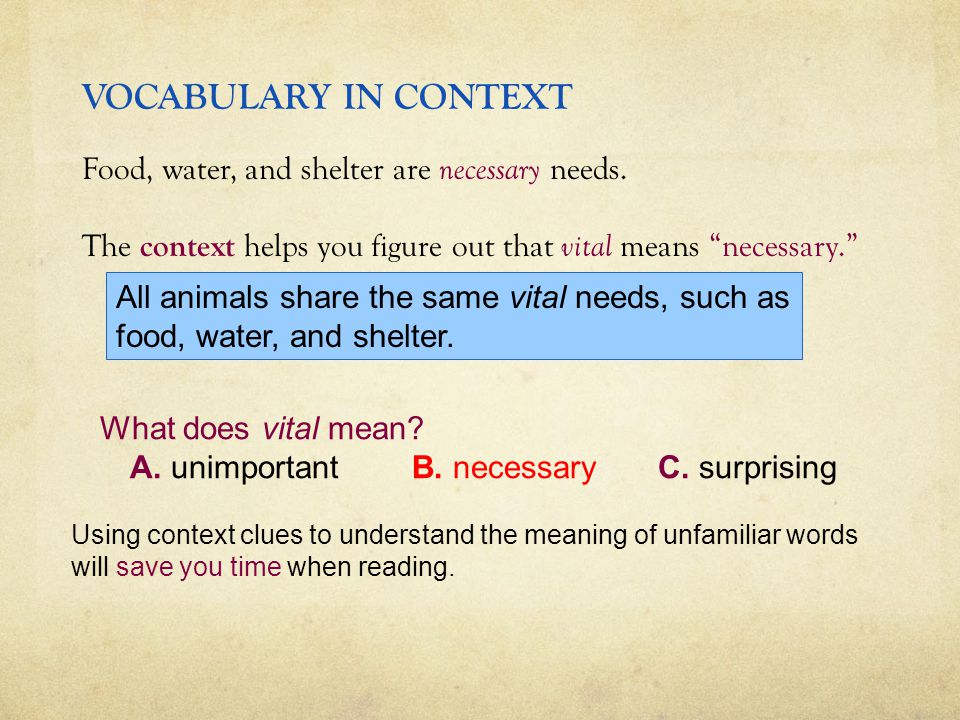 "VOCABULARY IN CONTEXT Food, water, and shelter are necessary needs. The context helps you figure out that vital means ""necessary."" What does vital mea"