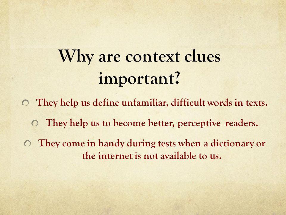 Why are context clues important? They help us define unfamiliar, difficult words in texts. They help us to become better, perceptive readers. They com
