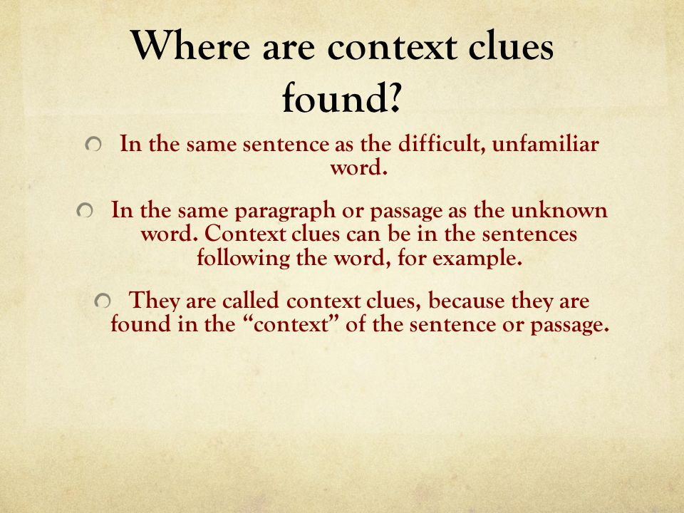 Where are context clues found? In the same sentence as the difficult, unfamiliar word. In the same paragraph or passage as the unknown word. Context c