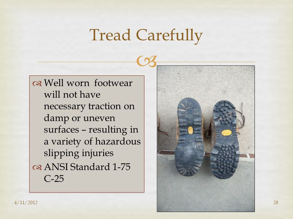   Well worn footwear will not have necessary traction on damp or uneven surfaces – resulting in a variety of hazardous slipping injuries  ANSI Stan