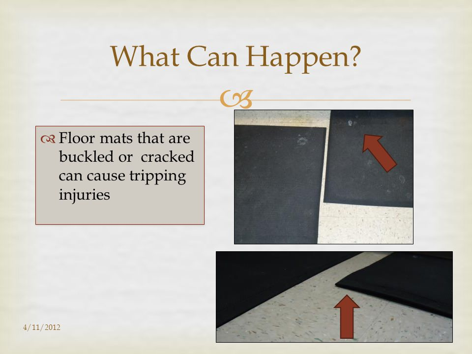   Floor mats that are buckled or cracked can cause tripping injuries 4/11/201229 What Can Happen?