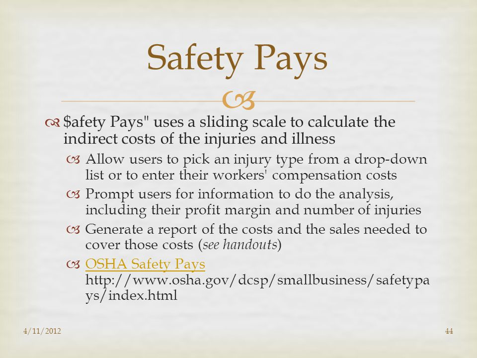   $afety Pays uses a sliding scale to calculate the indirect costs of the injuries and illness  Allow users to pick an injury type from a drop-down list or to enter their workers compensation costs  Prompt users for information to do the analysis, including their profit margin and number of injuries  Generate a report of the costs and the sales needed to cover those costs ( see handouts )  OSHA Safety Pays http://www.osha.gov/dcsp/smallbusiness/safetypa ys/index.html OSHA Safety Pays 4/11/201244 Safety Pays