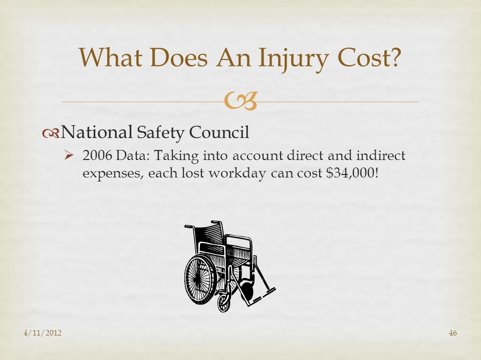   National Safety Council  2006 Data: Taking into account direct and indirect expenses, each lost workday can cost $34,000! 4/11/201246 What Does A