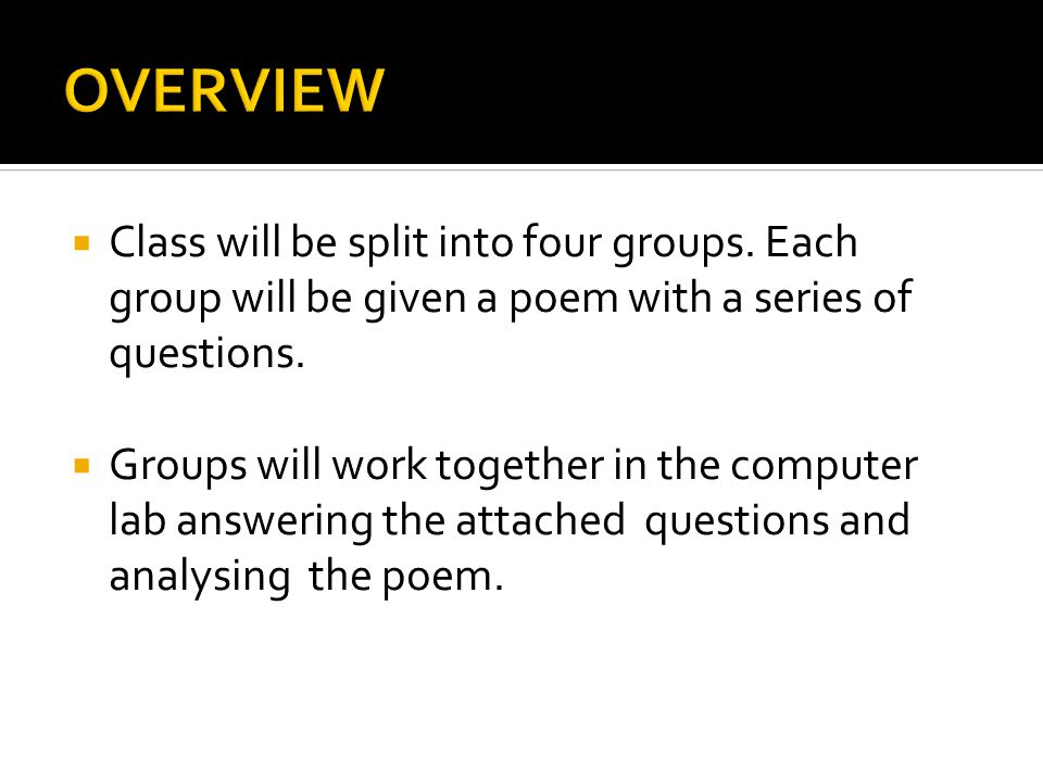  Class will be split into four groups. Each group will be given a poem with a series of questions.