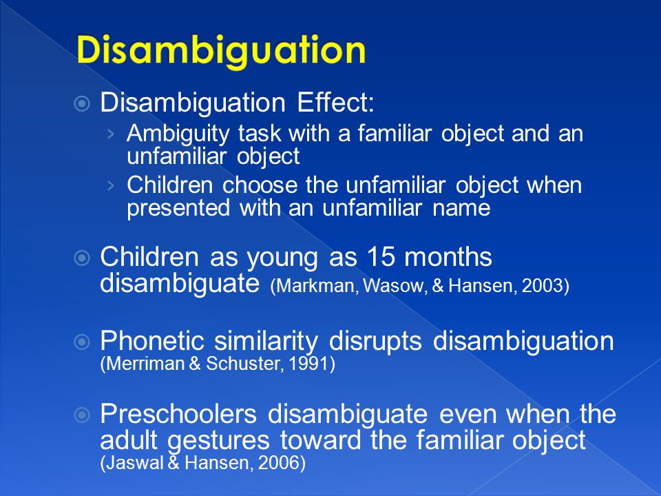  Disambiguation Effect: › Ambiguity task with a familiar object and an unfamiliar object › Children choose the unfamiliar object when presented with an unfamiliar name  Children as young as 15 months disambiguate (Markman, Wasow, & Hansen, 2003)  Phonetic similarity disrupts disambiguation (Merriman & Schuster, 1991)  Preschoolers disambiguate even when the adult gestures toward the familiar object (Jaswal & Hansen, 2006)