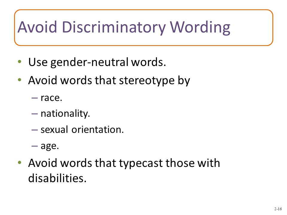 2-16 Avoid Discriminatory Wording Use gender-neutral words. Avoid words that stereotype by – race. – nationality. – sexual orientation. – age. Avoid w