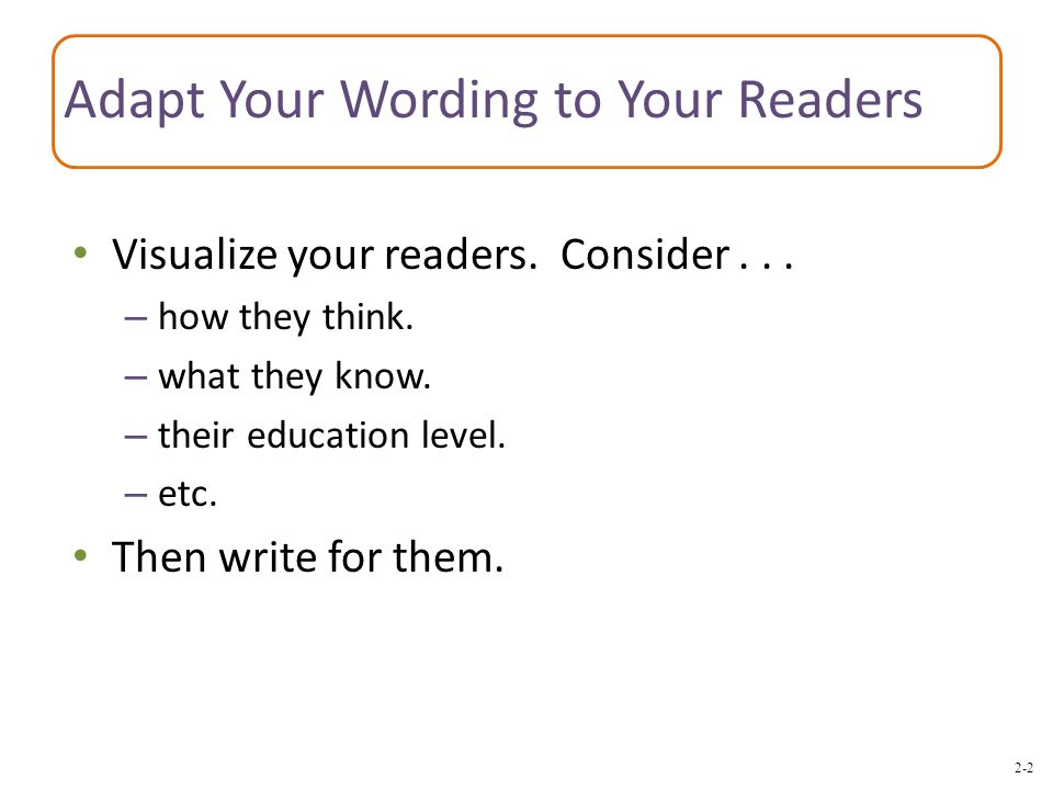 2-2 Adapt Your Wording to Your Readers Visualize your readers. Consider... – how they think. – what they know. – their education level. – etc. Then wr