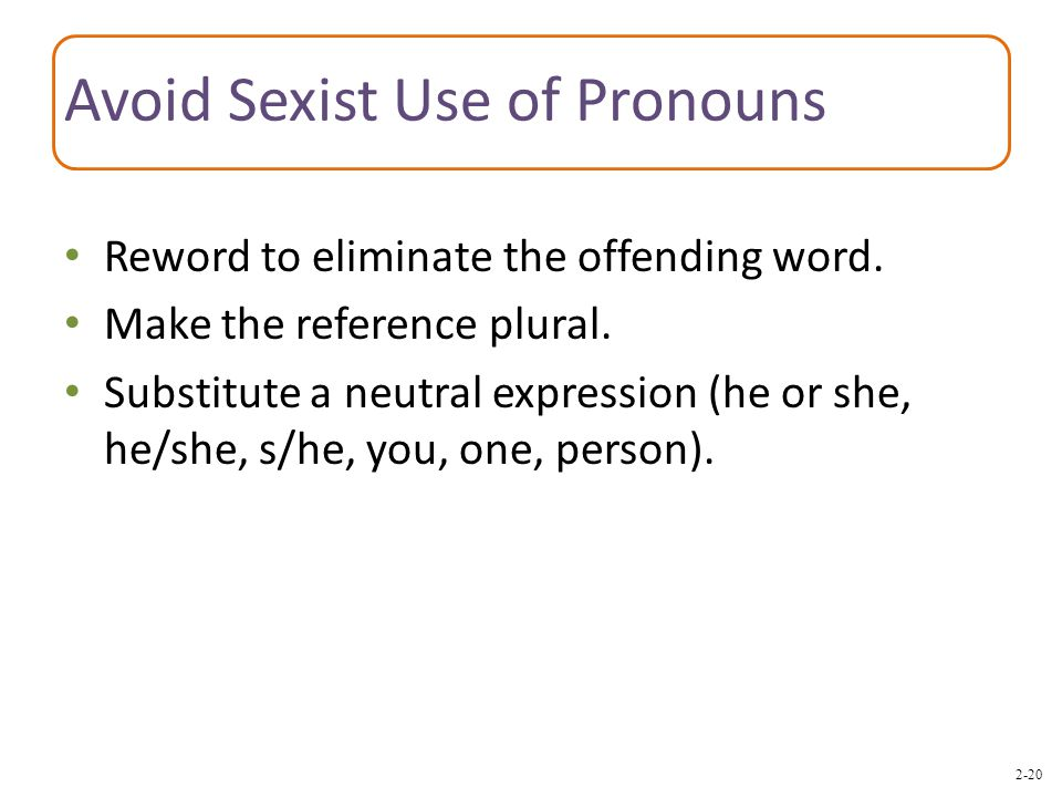 2-20 Avoid Sexist Use of Pronouns Reword to eliminate the offending word. Make the reference plural. Substitute a neutral expression (he or she, he/sh