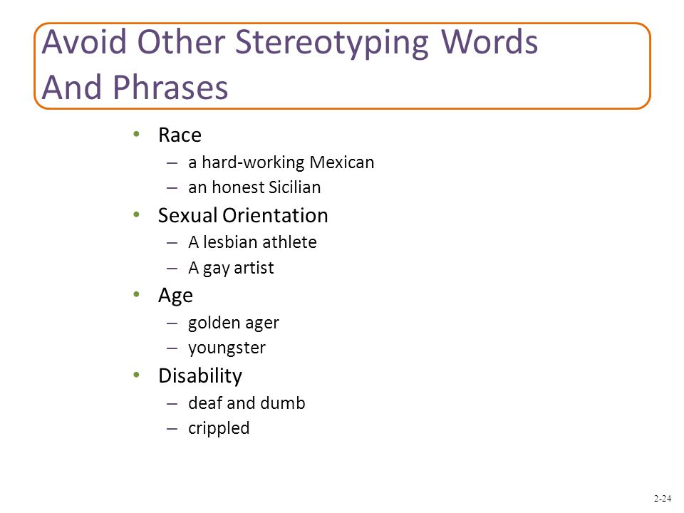 2-24 Avoid Other Stereotyping Words And Phrases Race – a hard-working Mexican – an honest Sicilian Sexual Orientation – A lesbian athlete – A gay artist Age – golden ager – youngster Disability – deaf and dumb – crippled