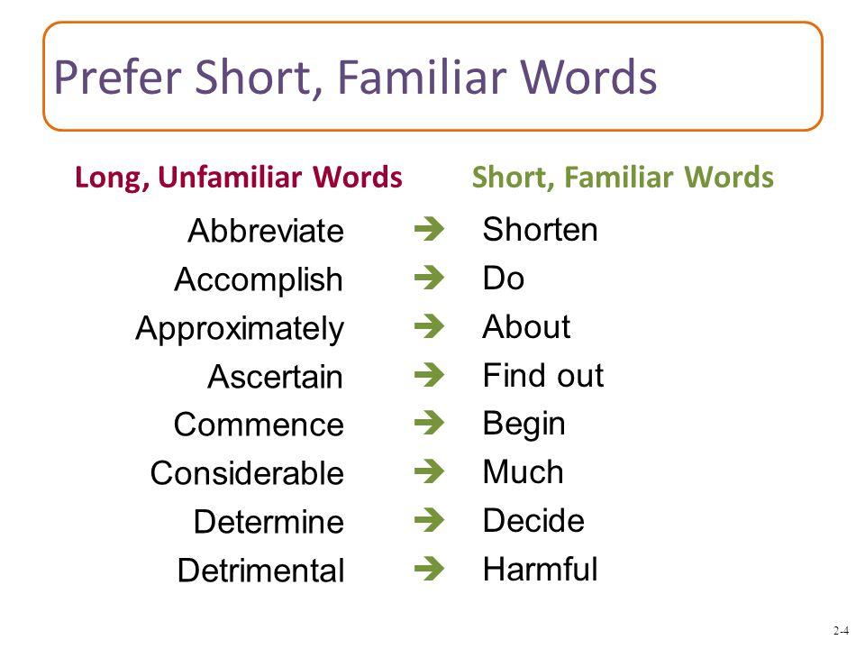 2-4 Prefer Short, Familiar Words  Shorten  Do  About  Find out  Begin  Much  Decide  Harmful Abbreviate Accomplish Approximately Ascertain Commence Considerable Determine Detrimental Long, Unfamiliar WordsShort, Familiar Words