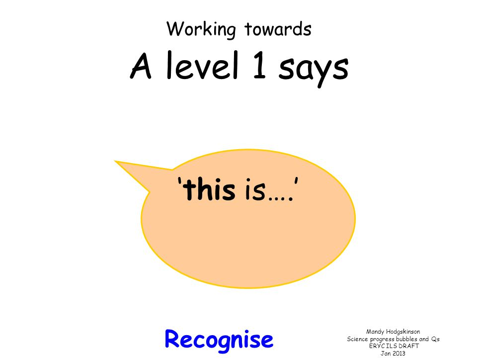 Mandy Hodgskinson Science progress bubbles and Qs ERYC ILS DRAFT Jan 2013 Working towards A level 1 says 'this is….' Recognise