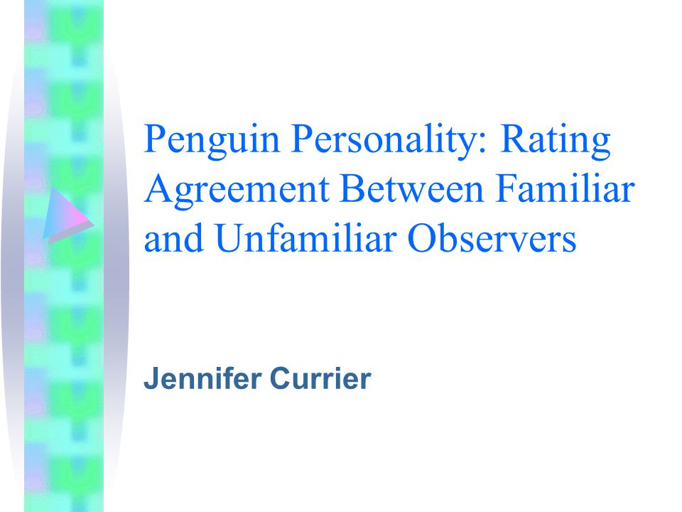 Penguin Personality: Rating Agreement Between Familiar and Unfamiliar Observers Jennifer Currier
