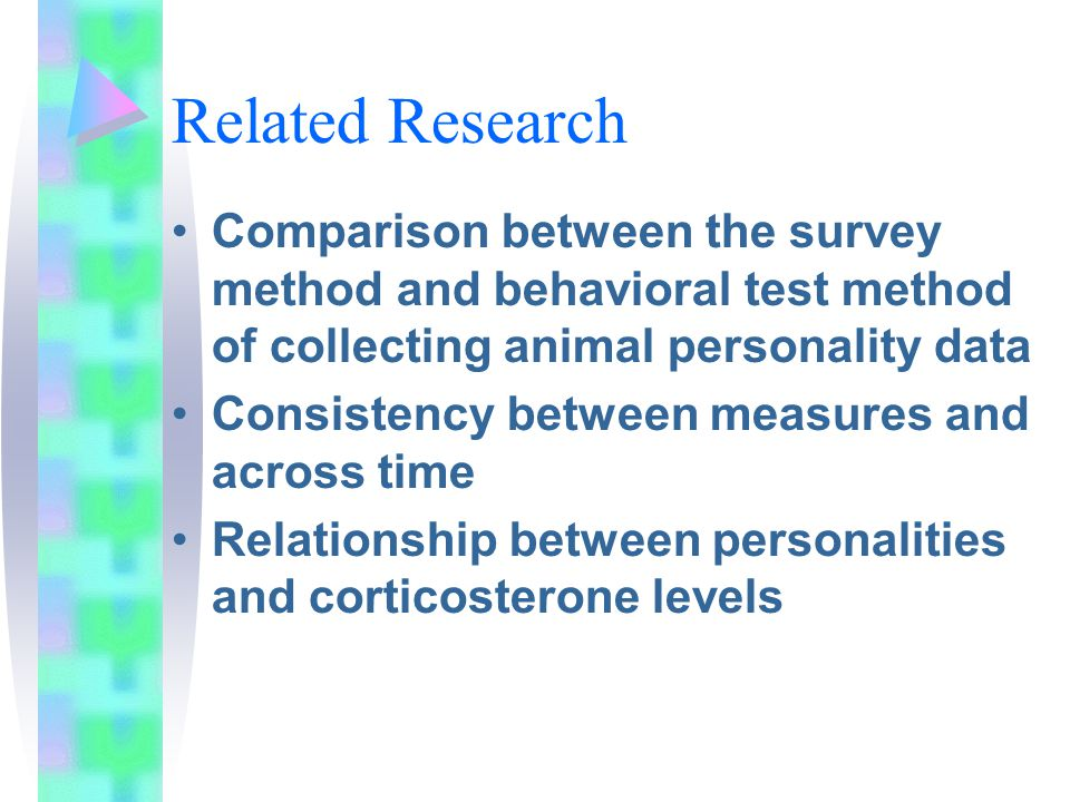 Related Research Comparison between the survey method and behavioral test method of collecting animal personality data Consistency between measures and across time Relationship between personalities and corticosterone levels