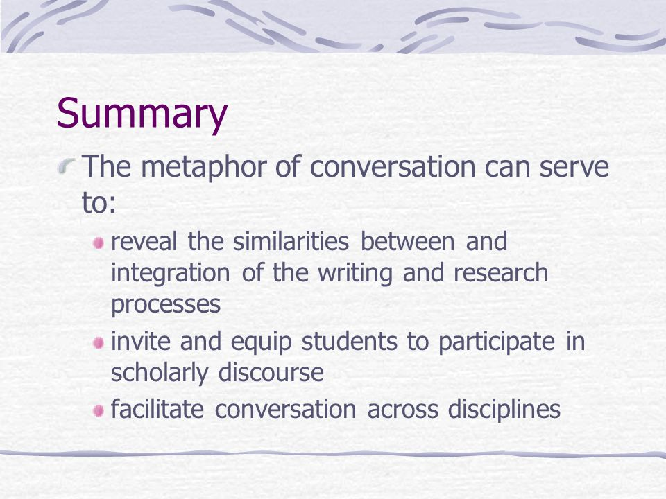 Summary The metaphor of conversation can serve to: reveal the similarities between and integration of the writing and research processes invite and equip students to participate in scholarly discourse facilitate conversation across disciplines