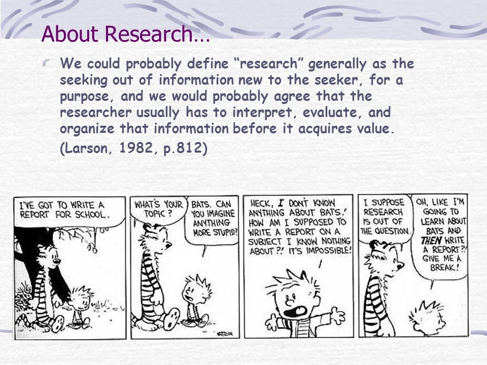 About Research… We could probably define research generally as the seeking out of information new to the seeker, for a purpose, and we would probably agree that the researcher usually has to interpret, evaluate, and organize that information before it acquires value.