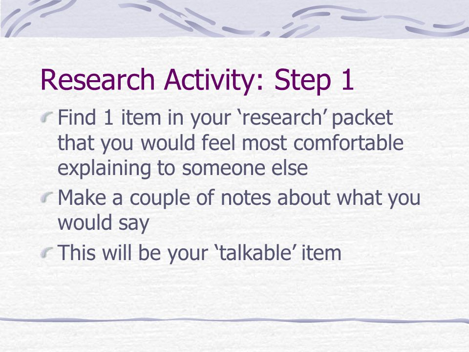 Research Activity: Step 1 Find 1 item in your 'research' packet that you would feel most comfortable explaining to someone else Make a couple of notes about what you would say This will be your 'talkable' item