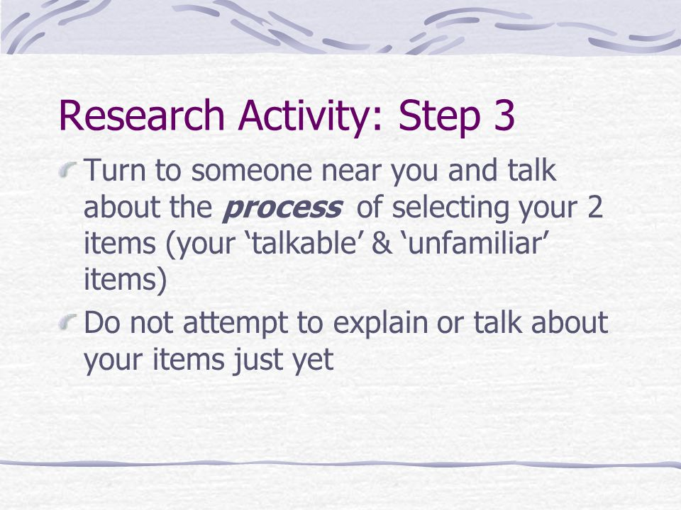 Research Activity: Step 3 Turn to someone near you and talk about the process of selecting your 2 items (your 'talkable' & 'unfamiliar' items) Do not attempt to explain or talk about your items just yet