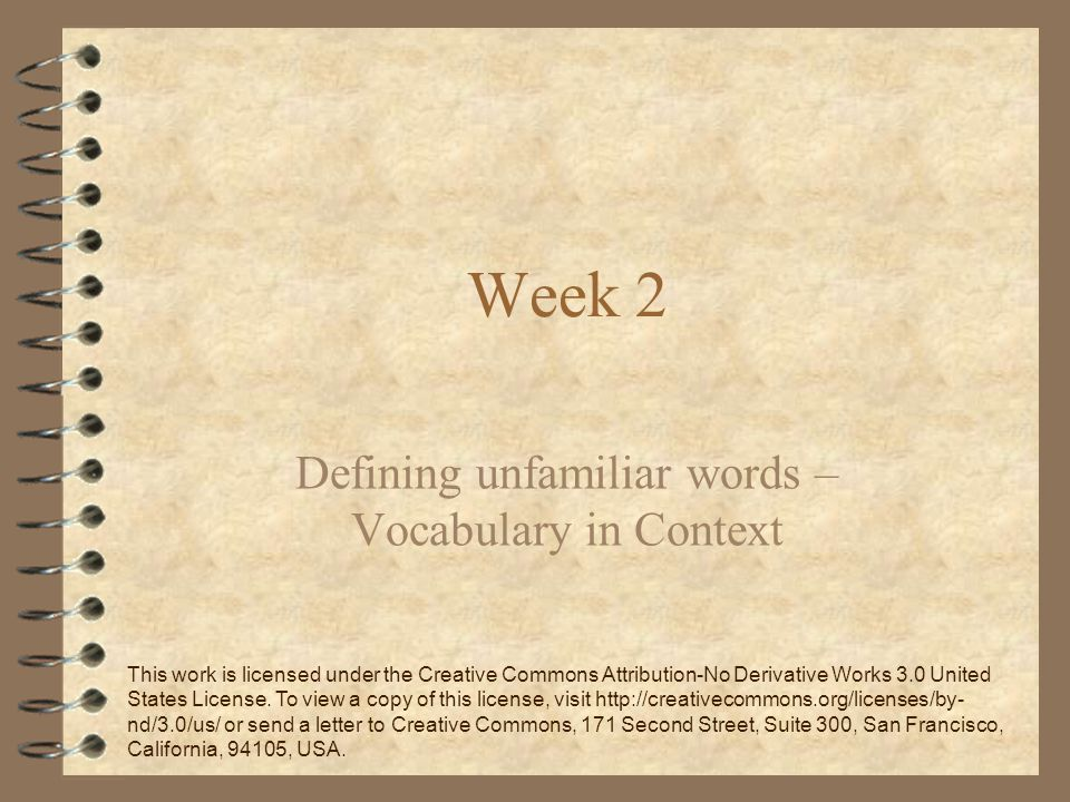 Week 2 Defining unfamiliar words – Vocabulary in Context This work is licensed under the Creative Commons Attribution-No Derivative Works 3.0 United States License.