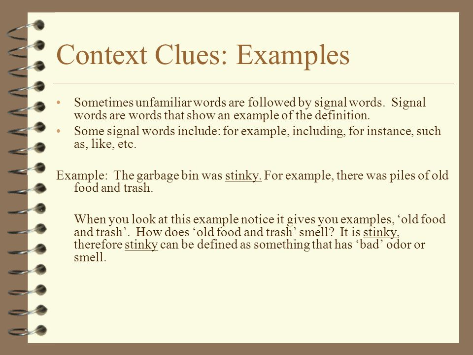 Context Clues: Examples Sometimes unfamiliar words are followed by signal words. Signal words are words that show an example of the definition. Some s