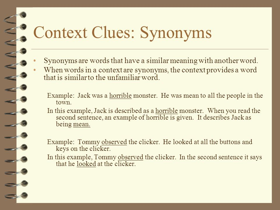 Context Clues: Synonyms Synonyms are words that have a similar meaning with another word. When words in a context are synonyms, the context provides a