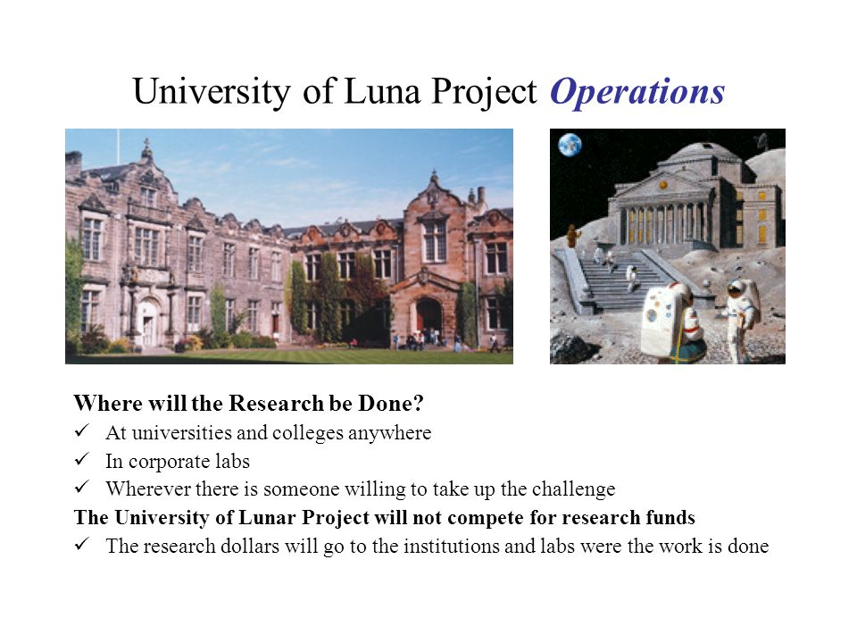 University of Luna Project Operations Where will the Research be Done? At universities and colleges anywhere In corporate labs Wherever there is someo