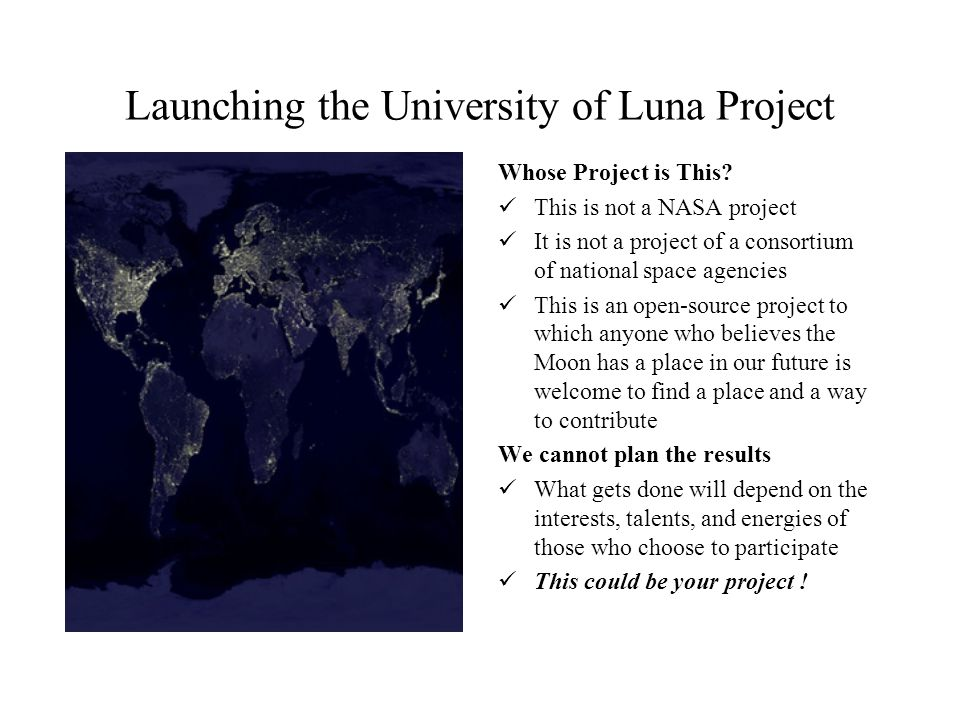 Launching the University of Luna Project Whose Project is This? This is not a NASA project It is not a project of a consortium of national space agenc