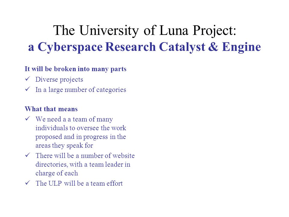 The University of Luna Project: a Cyberspace Research Catalyst & Engine It will be broken into many parts Diverse projects In a large number of catego