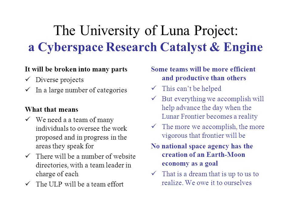 The University of Luna Project: a Cyberspace Research Catalyst & Engine It will be broken into many parts Diverse projects In a large number of categories What that means We need a a team of many individuals to oversee the work proposed and in progress in the areas they speak for There will be a number of website directories, with a team leader in charge of each The ULP will be a team effort Some teams will be more efficient and productive than others This can't be helped But everything we accomplish will help advance the day when the Lunar Frontier becomes a reality The more we accomplish, the more vigorous that frontier will be No national space agency has the creation of an Earth-Moon economy as a goal That is a dream that is up to us to realize.