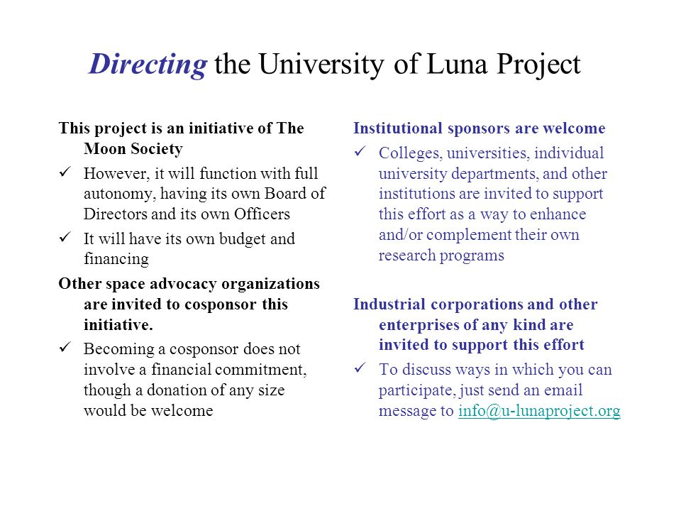 Directing the University of Luna Project This project is an initiative of The Moon Society However, it will function with full autonomy, having its own Board of Directors and its own Officers It will have its own budget and financing Other space advocacy organizations are invited to cosponsor this initiative.