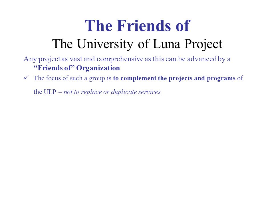 The Friends of The University of Luna Project Any project as vast and comprehensive as this can be advanced by a Friends of Organization The focus of such a group is to complement the projects and programs of the ULP – not to replace or duplicate services