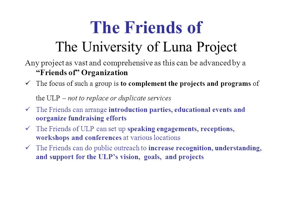 The Friends of The University of Luna Project Any project as vast and comprehensive as this can be advanced by a Friends of Organization The focus of such a group is to complement the projects and programs of the ULP – not to replace or duplicate services The Friends can arrange introduction parties, educational events and oorganize fundraising efforts The Friends of ULP can set up speaking engagements, receptions, workshops and conferences at various locations The Friends can do public outreach to increase recognition, understanding, and support for the ULP's vision, goals, and projects
