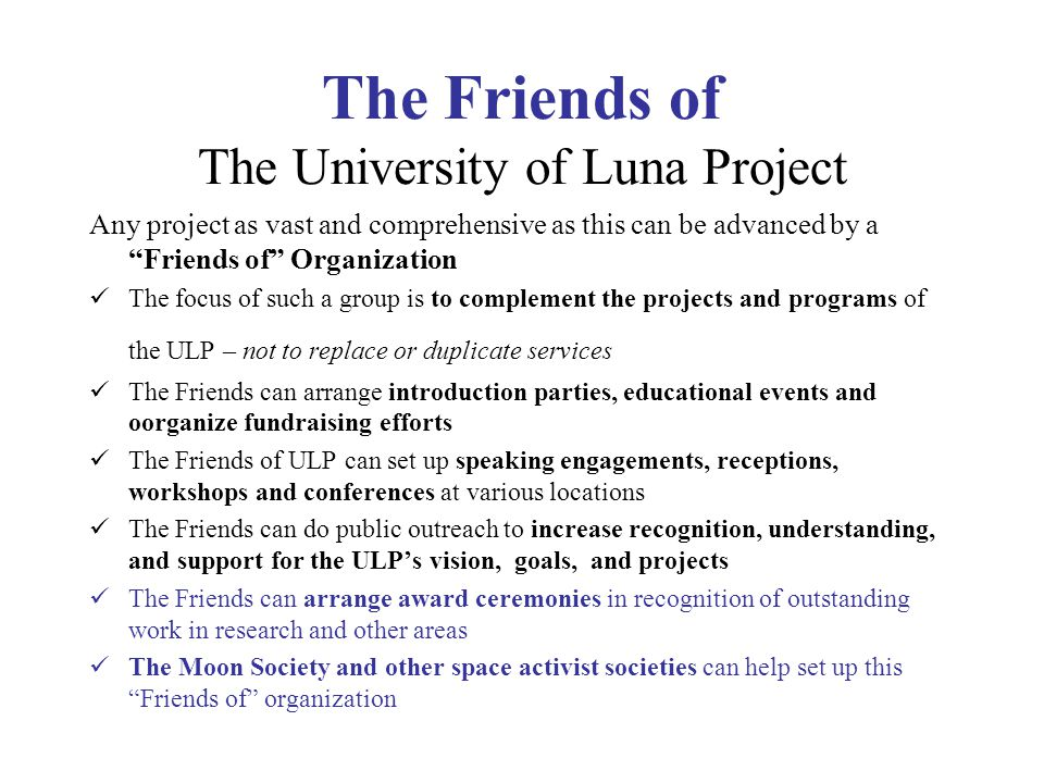 The Friends of The University of Luna Project Any project as vast and comprehensive as this can be advanced by a Friends of Organization The focus of such a group is to complement the projects and programs of the ULP – not to replace or duplicate services The Friends can arrange introduction parties, educational events and oorganize fundraising efforts The Friends of ULP can set up speaking engagements, receptions, workshops and conferences at various locations The Friends can do public outreach to increase recognition, understanding, and support for the ULP's vision, goals, and projects The Friends can arrange award ceremonies in recognition of outstanding work in research and other areas The Moon Society and other space activist societies can help set up this Friends of organization