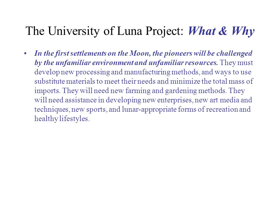 University of Luna Project: Research Tools Lunarpedia.org An open-source online Moon- focused Encyclopedia launched in January 2007Lunarpedia.org Data Mining Projects, gaining fresh insights from data of lunar missions already flown Spin-up Enterprises - doing the R&D for technologies needed on the Moon - now - for the sake of potentially profitable terrestrial applications, thus putting these technologies on the shelf, the bill for the R&D paid for by consumers
