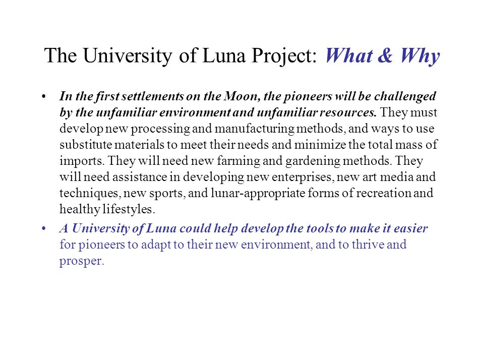 University of Luna Project: Research Tools Lunarpedia.org An open-source online Moon- focused Encyclopedia launched in January 2007Lunarpedia.org Data Mining Projects, gaining fresh insights from data of lunar missions already flown Spin-up Enterprises - doing the R&D for technologies needed on the Moon - now - for the sake of potentially profitable terrestrial applications, thus putting these technologies on the shelf, the bill for the R&D paid for by consumers Listing Masters & Doctoral Theses Topics that address specific research holes - engaging students Targeted College Engineering & College Design Competitions & Contests - engaging students Research-focused Curricula Development - engaging students Envelope Pushing Workshops Involving Universities and Corporations  Lunar Analog Research Stations