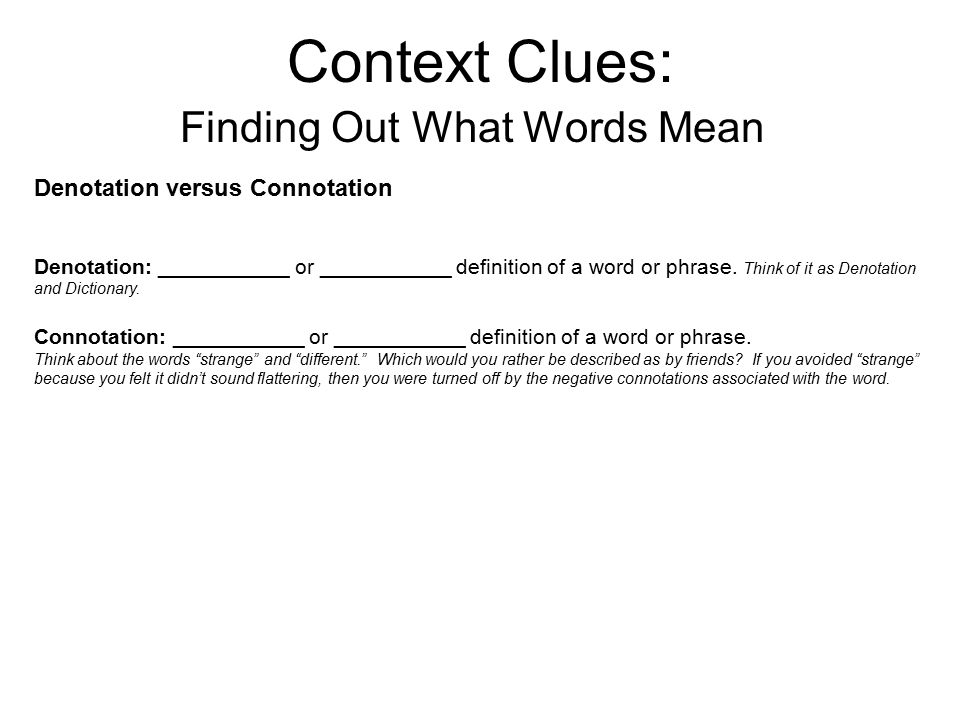 Context Clues: Finding Out What Words Mean Denotation versus Connotation Denotation: ___________ or ___________ definition of a word or phrase.