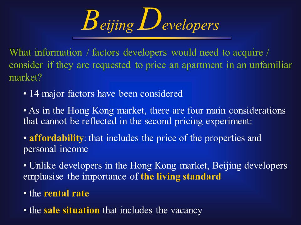 B eijing D evelopers 14 major factors have been considered As in the Hong Kong market, there are four main considerations that cannot be reflected in the second pricing experiment: affordability: that includes the price of the properties and personal income Unlike developers in the Hong Kong market, Beijing developers emphasise the importance of the living standard the rental rate the sale situation that includes the vacancy What information / factors developers would need to acquire / consider if they are requested to price an apartment in an unfamiliar market