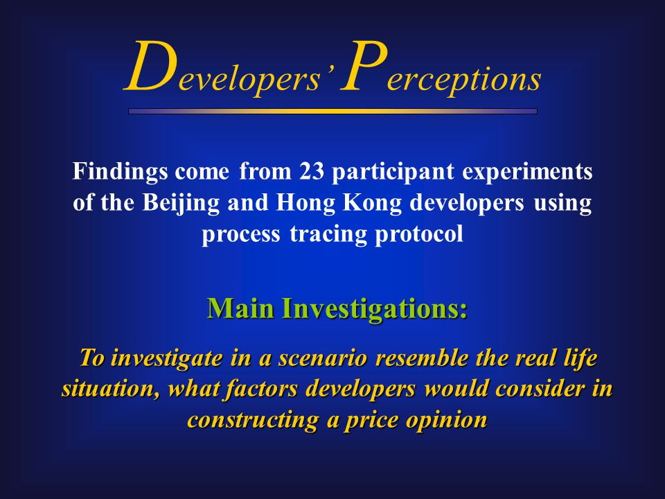 D evelopers' P erceptions Main Investigations: To investigate in a scenario resemble the real life situation, what factors developers would consider in constructing a price opinion Findings come from 23 participant experiments of the Beijing and Hong Kong developers using process tracing protocol