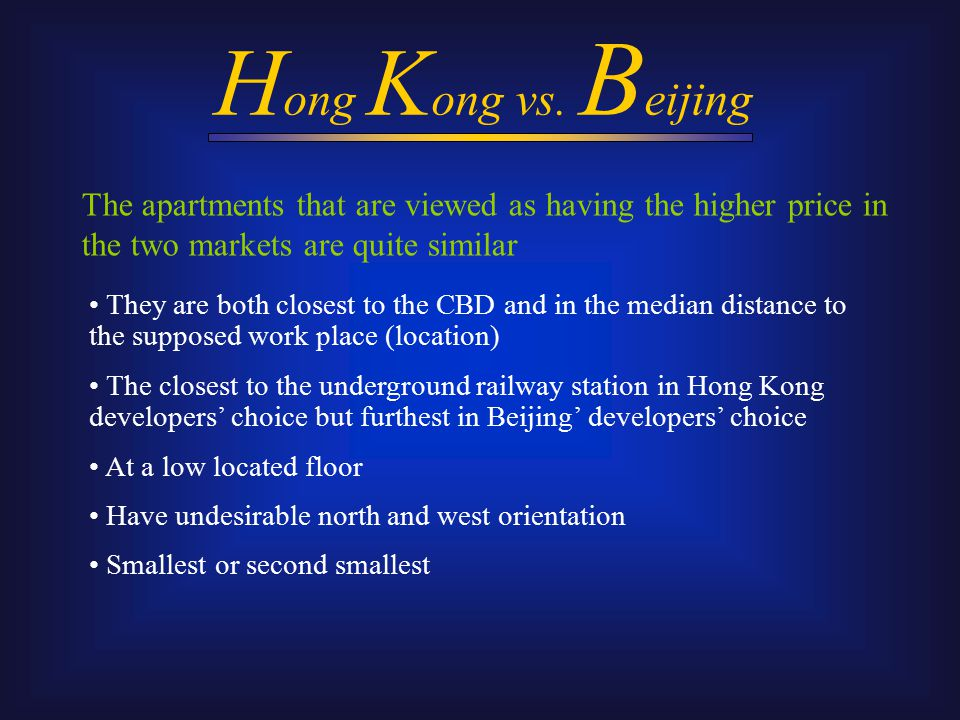 They are both closest to the CBD and in the median distance to the supposed work place (location) The closest to the underground railway station in Hong Kong developers' choice but furthest in Beijing' developers' choice At a low located floor Have undesirable north and west orientation Smallest or second smallest The apartments that are viewed as having the higher price in the two markets are quite similar H ong K ong vs.