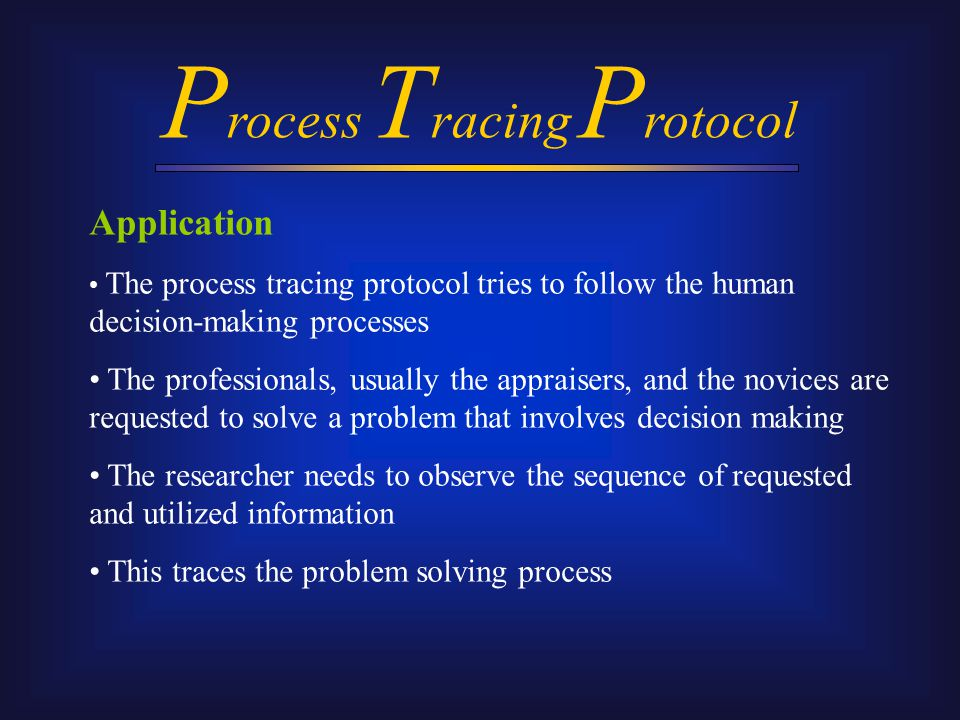 P rocess T racing P rotocol Advantages Traditional research paradigms have proved inadequate for the purpose of descriptive research - actual problem-solving behaviour; the measurement techniques wedded to conventional statistics cannot capture the richness of human problem solving Diaz III (1992) Although the decision making context is artificially constructed for research purposes, the results are no less reliable than those obtained by other methods Hall and Hofer (1993) This methodology could provide powerful data that are invisible to other methods Ransdell (1995)