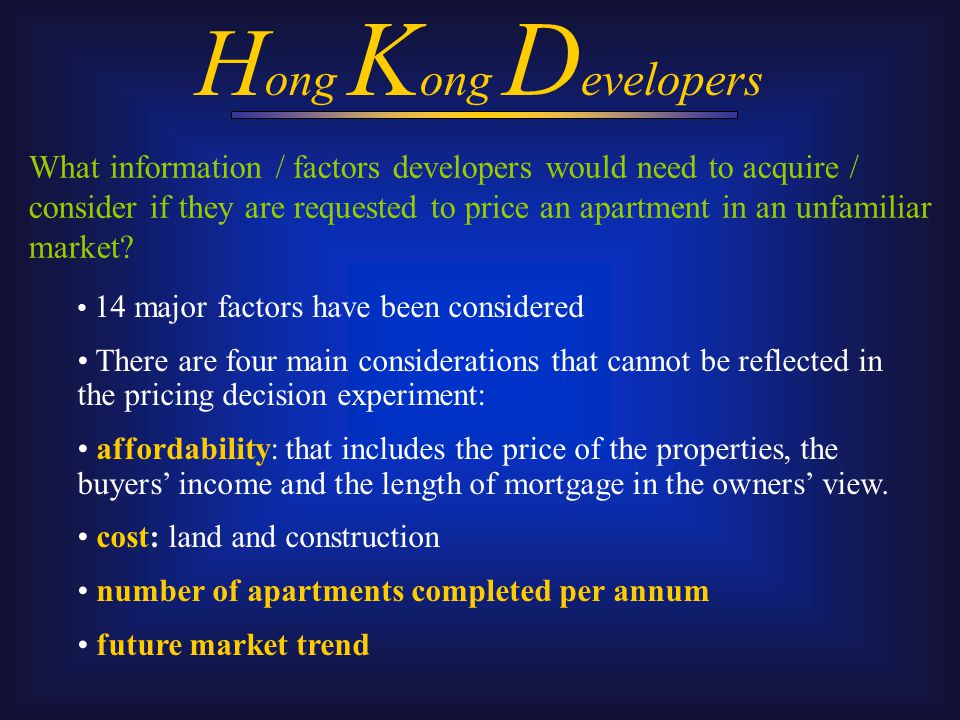 H ong K ong D evelopers 14 major factors have been considered There are four main considerations that cannot be reflected in the pricing decision experiment: affordability: that includes the price of the properties, the buyers' income and the length of mortgage in the owners' view.