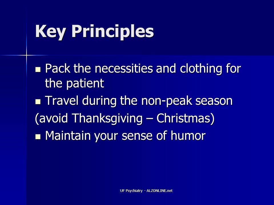 UF Psychiatry - ALZONLINE.net Key Principles Pack the necessities and clothing for the patient Pack the necessities and clothing for the patient Travel during the non-peak season Travel during the non-peak season (avoid Thanksgiving – Christmas) Maintain your sense of humor Maintain your sense of humor