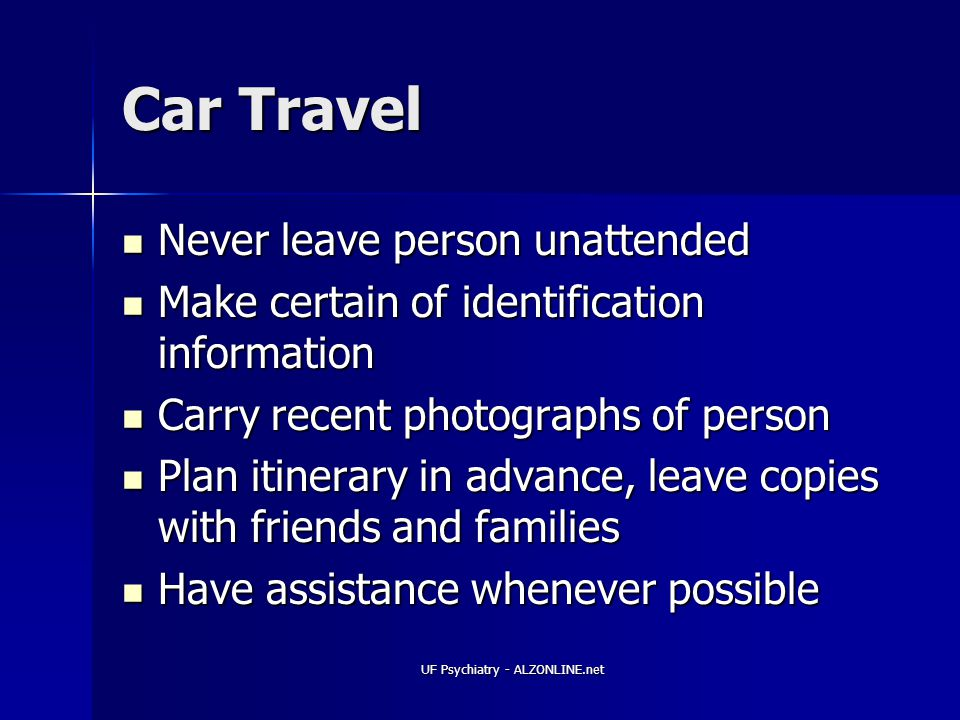 UF Psychiatry - ALZONLINE.net Car Travel Never leave person unattended Never leave person unattended Make certain of identification information Make certain of identification information Carry recent photographs of person Carry recent photographs of person Plan itinerary in advance, leave copies with friends and families Plan itinerary in advance, leave copies with friends and families Have assistance whenever possible Have assistance whenever possible