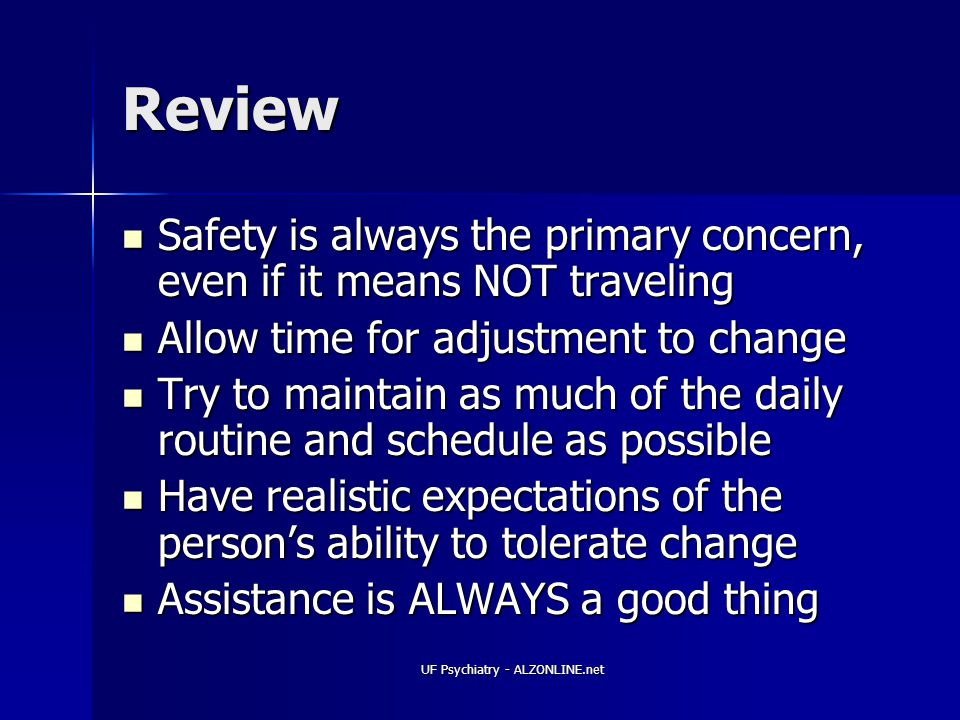 UF Psychiatry - ALZONLINE.net Review Safety is always the primary concern, even if it means NOT traveling Safety is always the primary concern, even if it means NOT traveling Allow time for adjustment to change Allow time for adjustment to change Try to maintain as much of the daily routine and schedule as possible Try to maintain as much of the daily routine and schedule as possible Have realistic expectations of the person's ability to tolerate change Have realistic expectations of the person's ability to tolerate change Assistance is ALWAYS a good thing Assistance is ALWAYS a good thing